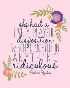 She had a lively, playful disposition which delighted in anything ridiculous//Jane Austen// Pride and Prejudice