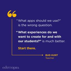 """""""'What apps should we use?' is the wrong question. 'What experiences do we want to create for and with our students?' is much better. Start there."""" - Bud Hunt, Teacher Teacher Quotes, Education Quotes, Student, App, Teaching, This Or That Questions, Technology, Tech, Educational Quotes"""