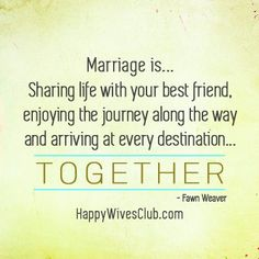 """Marriage is...sharing life with your best friend, enjoying the journey along the way and arriving at every destination...together."" -Fawn Weaver"
