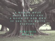 """A woman must have money and a room of her own if she is to write fiction."" - Virginia Woolf, A Room of One's Own"
