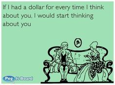 If I had a dollar for every time I think about you, I would start thinking about you.