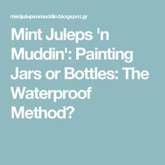 Mint Juleps 'n Muddin': Painting Jars or Bottles: The Waterproof Method
