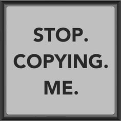 Seriously holy shit everything I do you have to do the same thing. Everything I say you have to start saying. Even in early freshman year you had to copy the things I wear. Omg Nothing annoys me more than someone copying everything I do.  Seriously stop its annoying. Okay. ✌