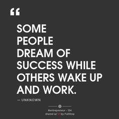 """""""SOME PEOPLE DREAM OF SUCCESS WHILE OTHERS WAKE UP AND WORK."""" – UNKNOWN"""