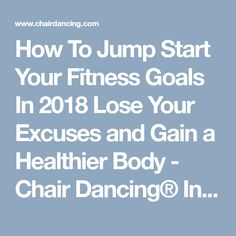 How To Jump Start Your Fitness Goals In 2018 Lose Your Excuses and Gain a Healthier Body - Chair Dancing® International Inc.