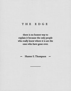 "The Edge - ""there's no honest way to explain it because the only people who really know where it is are the ones who have gone over."" -Hunter S. Thompson-"