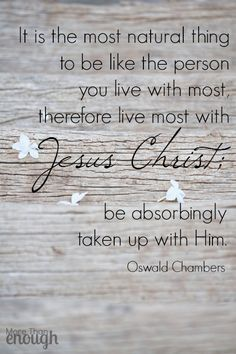 It is the most natural thing to be like the person you live with most, therefore live most with Jesus Christ; be absorbingly taken up with Him. Christian Faith, Christian Quotes, Faith Quotes, Bible Quotes, Grace Quotes, Oswald Chambers, Jesus Freak, Spiritual Inspiration, Bible Scriptures