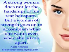 A strong woman does not let the hardships of life tear her apart. But a woman of strength goes on to accomplish what she wants even when she is torn apart...Aarti Khurana