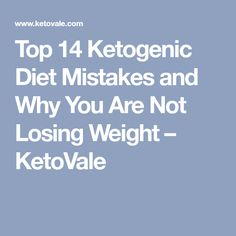 Top 14 Ketogenic Diet Mistakes and Why You Are Not Losing Weight – KetoVale