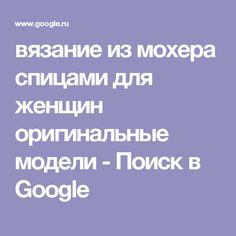 вязание из мохера спицами для женщин оригинальные модели - Поиск в Google