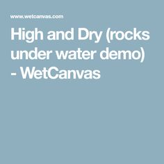 High and Dry (rocks under water demo) - WetCanvas