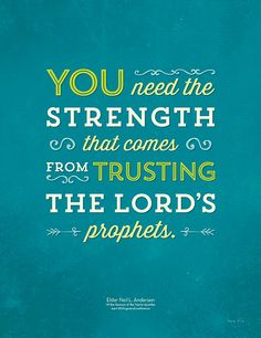 You need the strength that comes from trusting the Lord's prophets. Elder Neil L. Andersen of the Quorum of the Twelve Apostles, April 2014