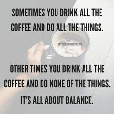 Sometimes you drink all the coffee and do all the things. Other times you drink all the coffee and do none of the things. It's all about balance. Smart Happy Coffee Co. Coffee Talk, Coffee Is Life, I Love Coffee, My Coffee, Coffee Cups, Happy Coffee, Coffee Lovers, Starbucks Coffee, Coffee Drinks