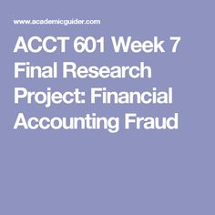 ACCT 601 Week 7 Final Research Project: Financial Accounting Fraud