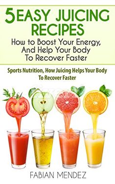 5 Easy Juicing Recipes : How to Boost Your Energy, And Help Your Body To Recover Faster: Sports Nutrition, How Juicing Helps Your Body To Recover Faster by [Fabian, Mendez] Creatine Monohydrate, Sports Nutrition, Juicing, Ebooks Online, Free Ebooks, Easy, Vitamins, Recipes, Juice