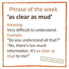 Idiom: As clear as mud - very difficult to understand