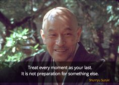 "Your last moment ~ Shunryu Suzuki http://justdharma.com/s/ucja4  Treat every moment as your last. It is not preparation for something else.  – Shunryu Suzuki  from the book ""Zen Mind, Beginner's Mind"" ISBN: 978-1590308493  -  https://www.amazon.com/gp/product/1590308492/ref=as_li_tf_tl?ie=UTF8&camp=1789&creative=9325&creativeASIN=1590308492&linkCode=as2&tag=jusdhaquo-20"