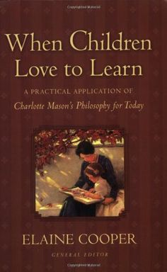 When Children Love to Learn: A Practical Application of Charlotte Mason's Philosophy for Today by Elaine Cooper,http://www.amazon.com/dp/1581342594/ref=cm_sw_r_pi_dp_gSLitb1QRXRGCKN1