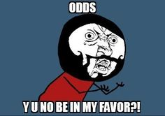 Because the odds are NEVER in our favor.