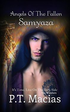 Angels Of The Fallen : Samyaza: It's Time, Live On The Dark Side (The Watchers Book 1) by P.T. Macias