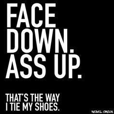 Face down ass up!!