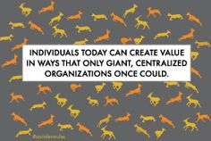 Individuals today can create value in ways that only Giant, Centralized organizations once Could. Not Gorillas,dominating over others but Gazelles, together in purpose.