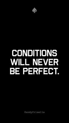 Conditions Will Never Be Perfect.