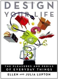 Design Your Life: The Pleasures and Perils of Everyday Things: Ellen Lupton, Julia Lupton