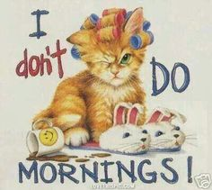I Don't Do Mornings Cat/ ha ha so me A! and K too! love this Thank you xx :-)
