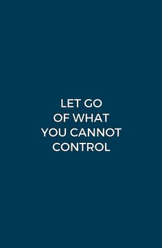 LET GO OF WHAT YOU CANNOT CONTROL