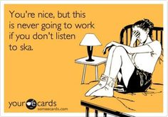 """""""You're nice, but this is never going to work if you don't listen to ska."""" Truth <3"""