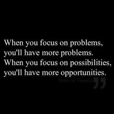 Let go of the problems and focus on the possibilities, you'll have more opportunities.