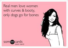 Real men love women with curves & booty, only dogs go for bones.