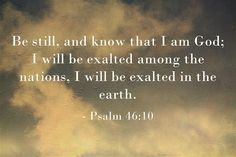 Be still and know that I am God; I will be exalted among the nations. I will be exalted in the earth. Amen! www.reachavillage.org