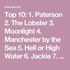Top 10:  1. Paterson 2. The Lobster 3. Moonlight 4. Manchester by the Sea 5. Hell or High Water 6. Jackie 7. Silence 8. Fences* 9. Other People 10. Zootopia  And 15 more I liked, alphabetically:  Best Worst Thing That Ever Could Have Happened Finding Dory Fire at Sea The Fits I, Daniel Blake Julieta Krisha La La Land Little Men Loving Miss Stevens Popstar: Never Stop Never Stopping Sausage Party 13th Toni Erdmann  Advertisement