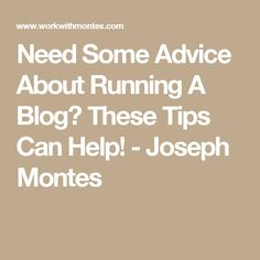 Need Some Advice About Running A Blog? These Tips Can Help! - Joseph Montes