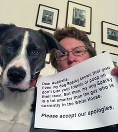 Dear Australia, Even my dog Sparky knows that you don't bite you friends or poop on their lawn. But then, my dog Sparky is a lot smarter than the guy who is currently in the White House. Please accept our apologies for Trump.