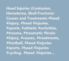 Head Injuries (Contusion, Hematoma, Skull Fracture): Causes and Treatments #head #injury, #head #injuries, #sports, #athletic #activities, #trauma, #traumatic #brain #injury, #causes, #treatments, #football, #head #injuries #sports, #head #injuries #cycling, #head #injuries #football, #head #injuries #causes, #head #injuries #treatments, #…
