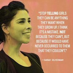'Stop telling girls they can be anything they want when they grow up. I think it's a mistake. Not because they can't, but because it would have never occurred to them that they couldn't.' —Sarah Silverman, Jesus is Magic