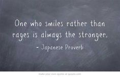 One who smiles rather than rages is always the stronger. http://dailymilestones.blogspot.co.nz/2013/03/walking-away-from-anger.html