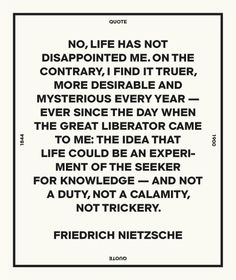 """""""No, life has not disappointed me. On the contrary, I find it truer, more desirable and mysterious every year – ever since the day when the great liberator came to me: the idea that life could be an experiment of the seeker for knowledge -- and not a duty, not a calamity, not trickery."""" - Friedrich Nietzsche"""