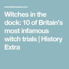 Witches in the dock: 10 of Britain's most infamous witch trials | History Extra