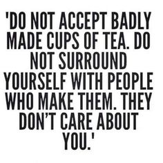 Do not accept badly made cups of tea. Do not surround yourself with people who…