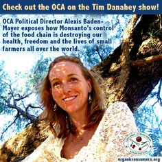 Monsanto has taken over the food chain, placing an economic chokehold on small farmers all over the world. Listen to this informative interview with OCA Political Director Alexis Baden-Mayer to learn how they did it and what we as consumers can do to stop it: http://danahey.com/whos-in-charge-monsanto-or-the-u-s-government/