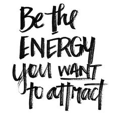 Be the energy you want to attract