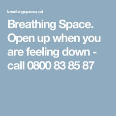 Breathing Space. Open up when you are feeling down - call 0800 83 85 87