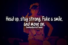 head up, stay strong, fake a smile and move on.