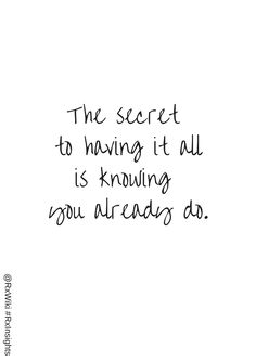 The secret to having it all is knowing you already do ...
