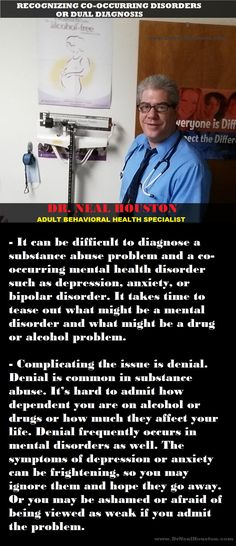Recognizing co-occurring disorders or dual diagnosis -  It can be difficult to diagnose a substance abuse problem and a co-occurring mental health disorder such as depression, anxiety, or bipolar disorder. It takes time to tease out what might be a mental disorder and what might be a drug or alcohol problem.