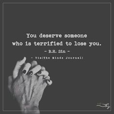 You deserve someone who is terrified to lose you - http://themindsjournal.com/you-deserve-someone-who-is-terrified-to-lose-you/